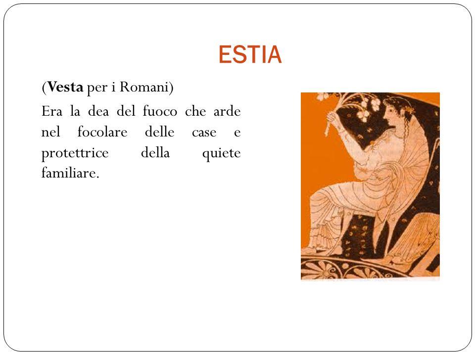 ESTIA (Vesta per i Romani) Era la dea del fuoco che arde nel focolare delle case e protettrice della quiete familiare.