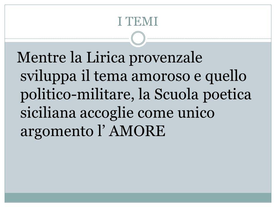 I TEMI Mentre la Lirica provenzale sviluppa il tema amoroso e quello politico-militare, la Scuola poetica siciliana accoglie come unico argomento l' A