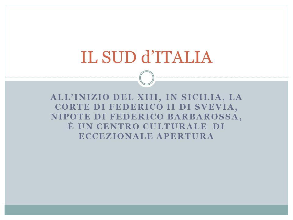 ALL'INIZIO DEL XIII, IN SICILIA, LA CORTE DI FEDERICO II DI SVEVIA, NIPOTE DI FEDERICO BARBAROSSA, È UN CENTRO CULTURALE DI ECCEZIONALE APERTURA IL SU