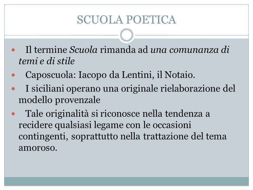 SCUOLA POETICA Il termine Scuola rimanda ad una comunanza di temi e di stile Caposcuola: Iacopo da Lentini, il Notaio. I siciliani operano una origina