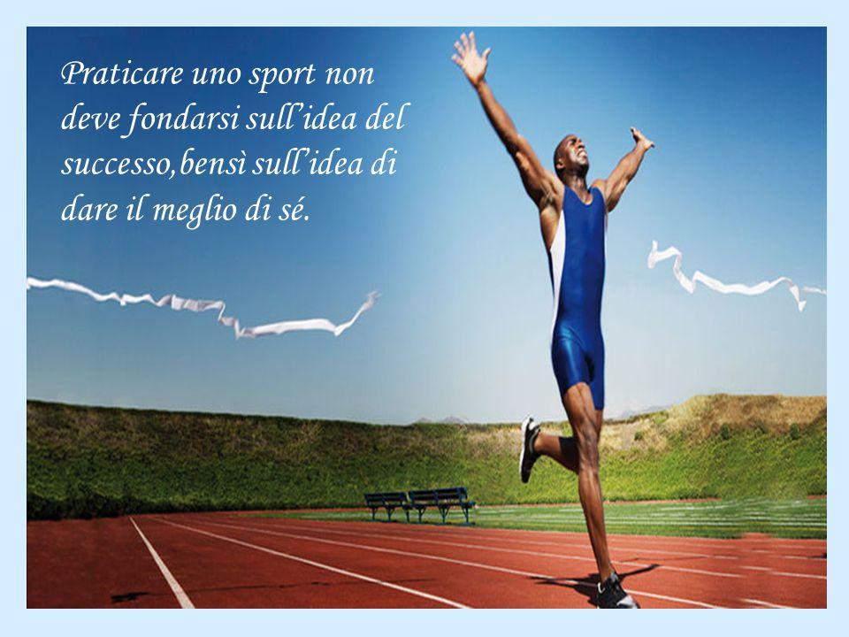 Praticare uno sport non deve fondarsi sull'idea del successo,bensì sull'idea di dare il meglio di sé.
