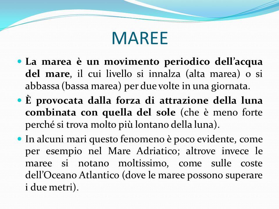 MAREE La marea è un movimento periodico dell'acqua del mare, il cui livello si innalza (alta marea) o si abbassa (bassa marea) per due volte in una gi