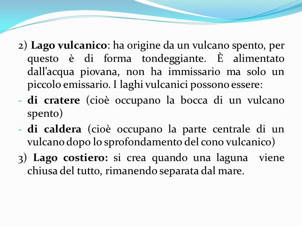 2) Lago vulcanico: ha origine da un vulcano spento, per questo è di forma tondeggiante. È alimentato dall'acqua piovana, non ha immissario ma solo un
