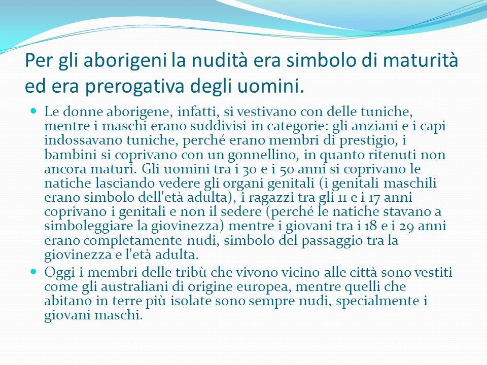 Per gli aborigeni la nudità era simbolo di maturità ed era prerogativa degli uomini. Le donne aborigene, infatti, si vestivano con delle tuniche, ment
