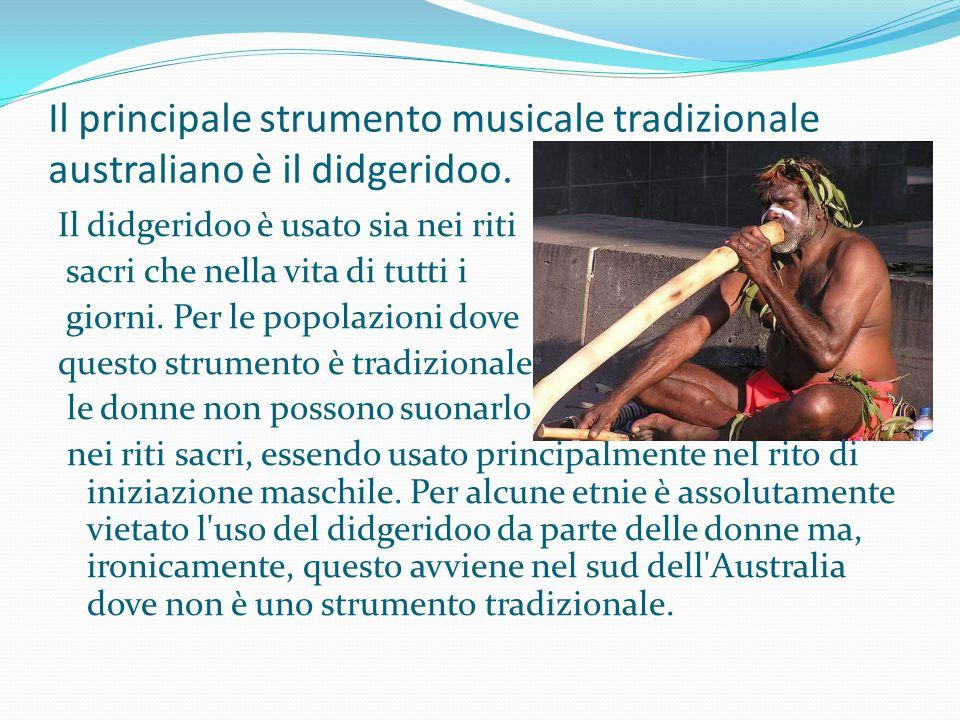 Il principale strumento musicale tradizionale australiano è il didgeridoo. Il didgeridoo è usato sia nei riti sacri che nella vita di tutti i giorni.