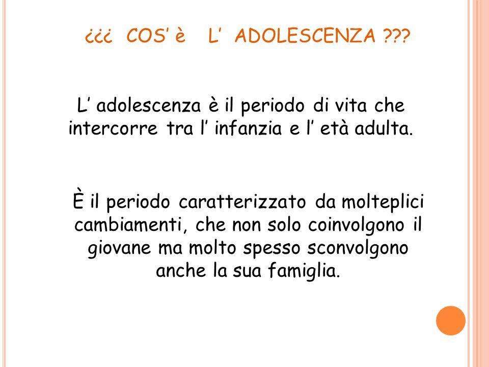 COS' è L' ADOLESCENZA ??? ??? L' adolescenza è il periodo di vita che intercorre tra l' infanzia e l' età adulta. È il periodo caratterizzato da molte