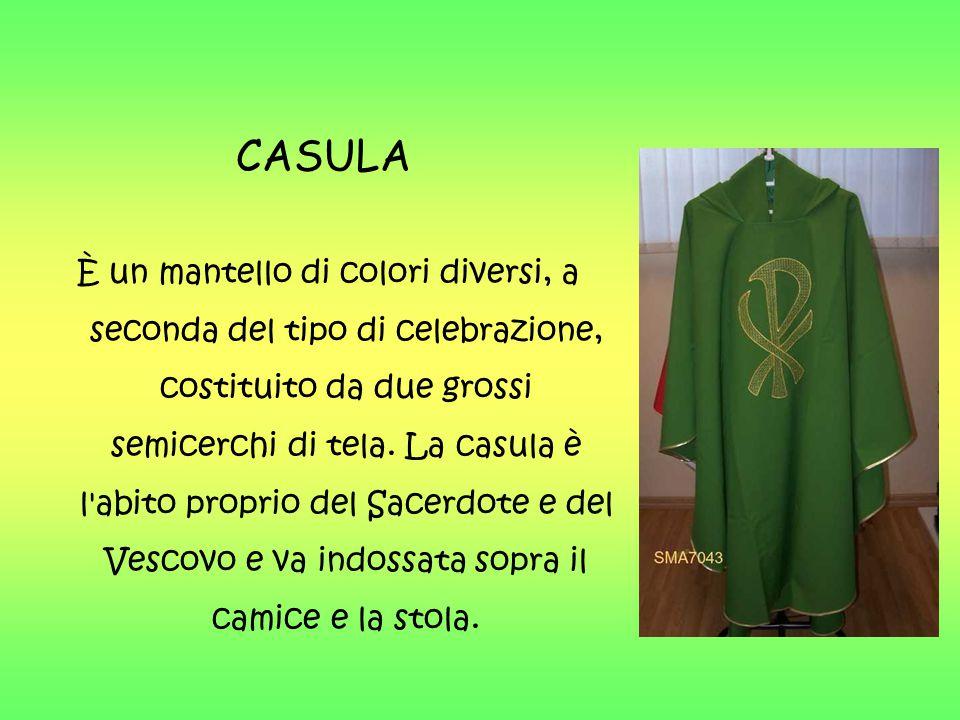 CASULA È un mantello di colori diversi, a seconda del tipo di celebrazione, costituito da due grossi semicerchi di tela. La casula è l'abito proprio d
