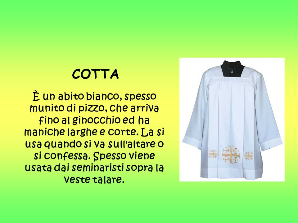 COTTA È un abito bianco, spesso munito di pizzo, che arriva fino al ginocchio ed ha maniche larghe e corte. La si usa quando si va sull'altare o si co