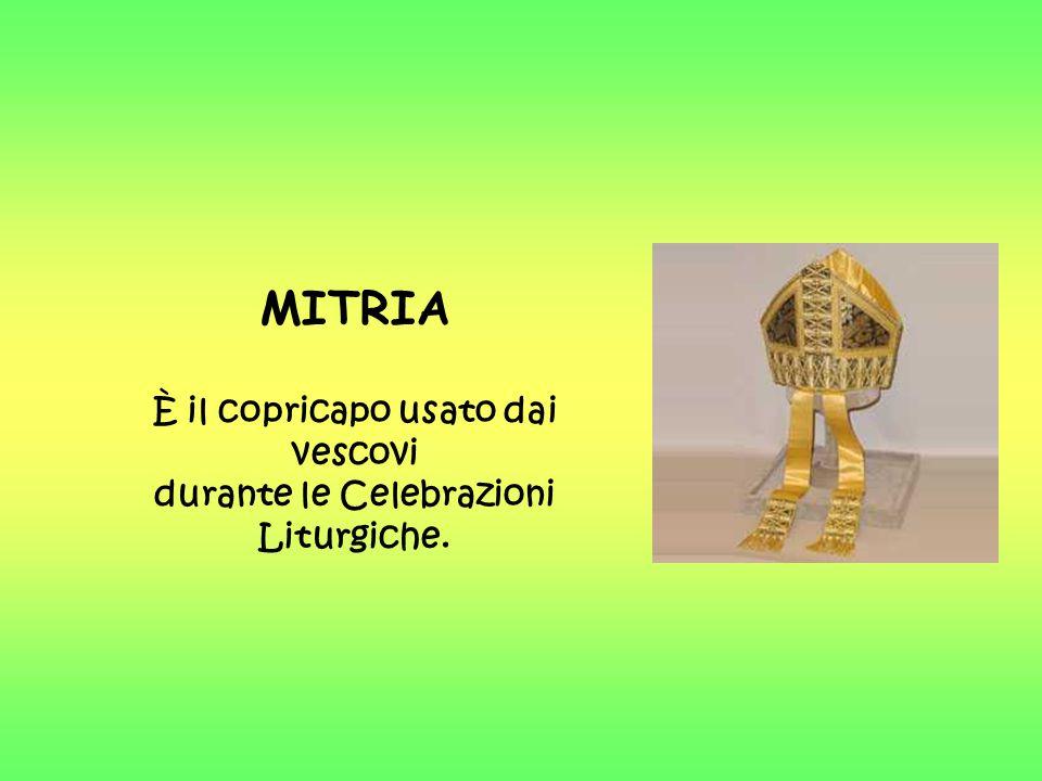 MITRIA È il copricapo usato dai vescovi durante le Celebrazioni Liturgiche.