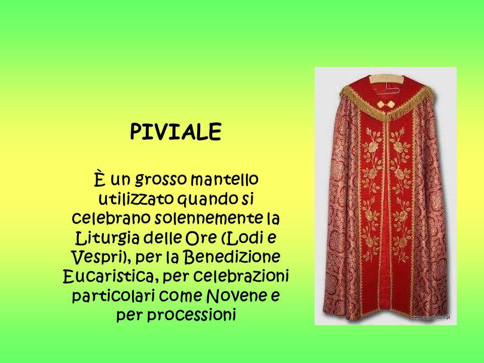 PIVIALE È un grosso mantello utilizzato quando si celebrano solennemente la Liturgia delle Ore (Lodi e Vespri), per la Benedizione Eucaristica, per celebrazioni particolari come Novene e per processioni