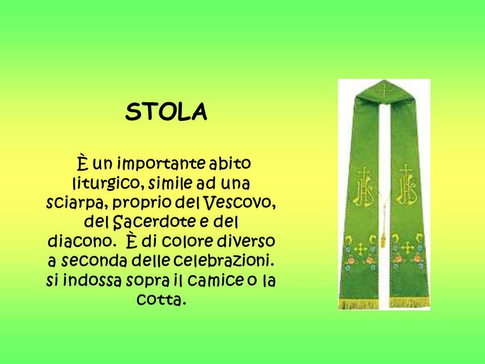STOLA È un importante abito liturgico, simile ad una sciarpa, proprio del Vescovo, del Sacerdote e del diacono. È di colore diverso a seconda delle ce