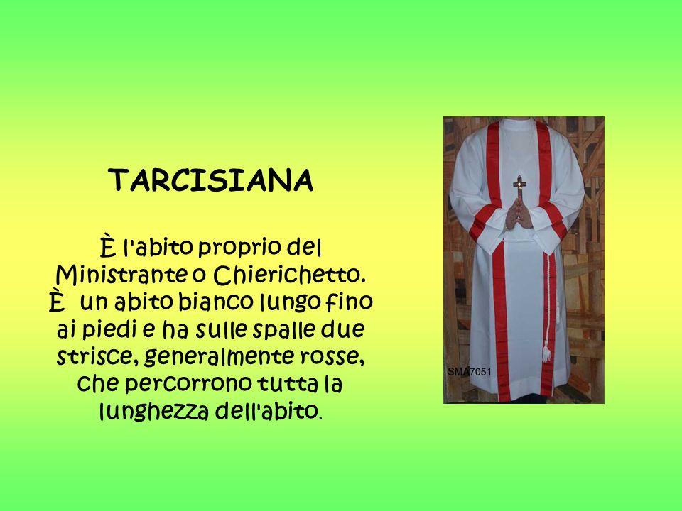 TARCISIANA È l'abito proprio del Ministrante o Chierichetto. È un abito bianco lungo fino ai piedi e ha sulle spalle due strisce, generalmente rosse,