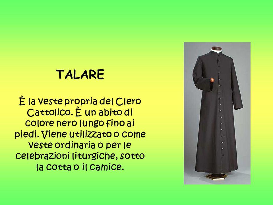 TALARE È la veste propria del Clero Cattolico. È un abito di colore nero lungo fino ai piedi. Viene utilizzato o come veste ordinaria o per le celebra