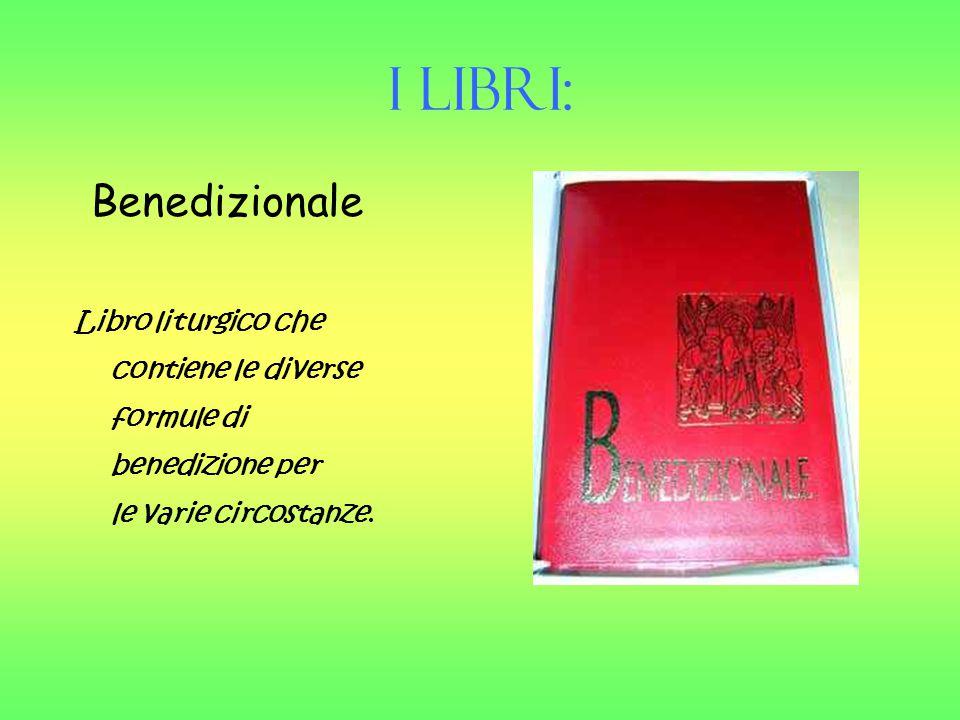 I Libri: Benedizionale Libro liturgico che contiene le diverse formule di benedizione per le varie circostanze.