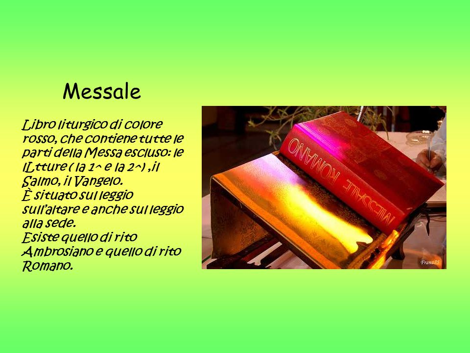Messale Libro liturgico di colore rosso, che contiene tutte le parti della Messa escluso: le lLtture ( la 1^ e la 2^),il Salmo, il Vangelo. È situato