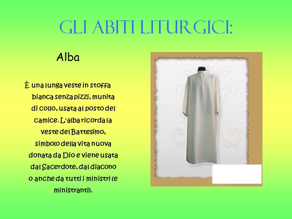 Gli Abiti liturgici: Alba È una lunga veste in stoffa bianca senza pizzi, munita di collo, usata al posto del camice. L'alba ricorda la veste del Batt