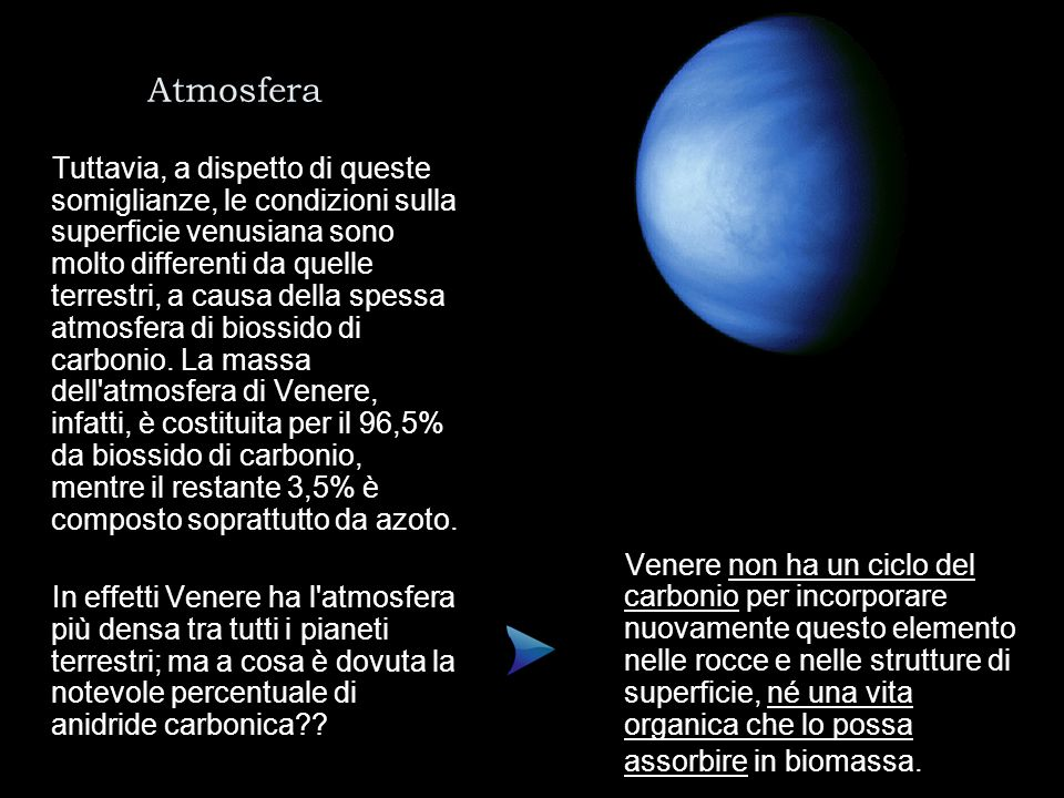 Atmosfera Tuttavia, a dispetto di queste somiglianze, le condizioni sulla superficie venusiana sono molto differenti da quelle terrestri, a causa dell