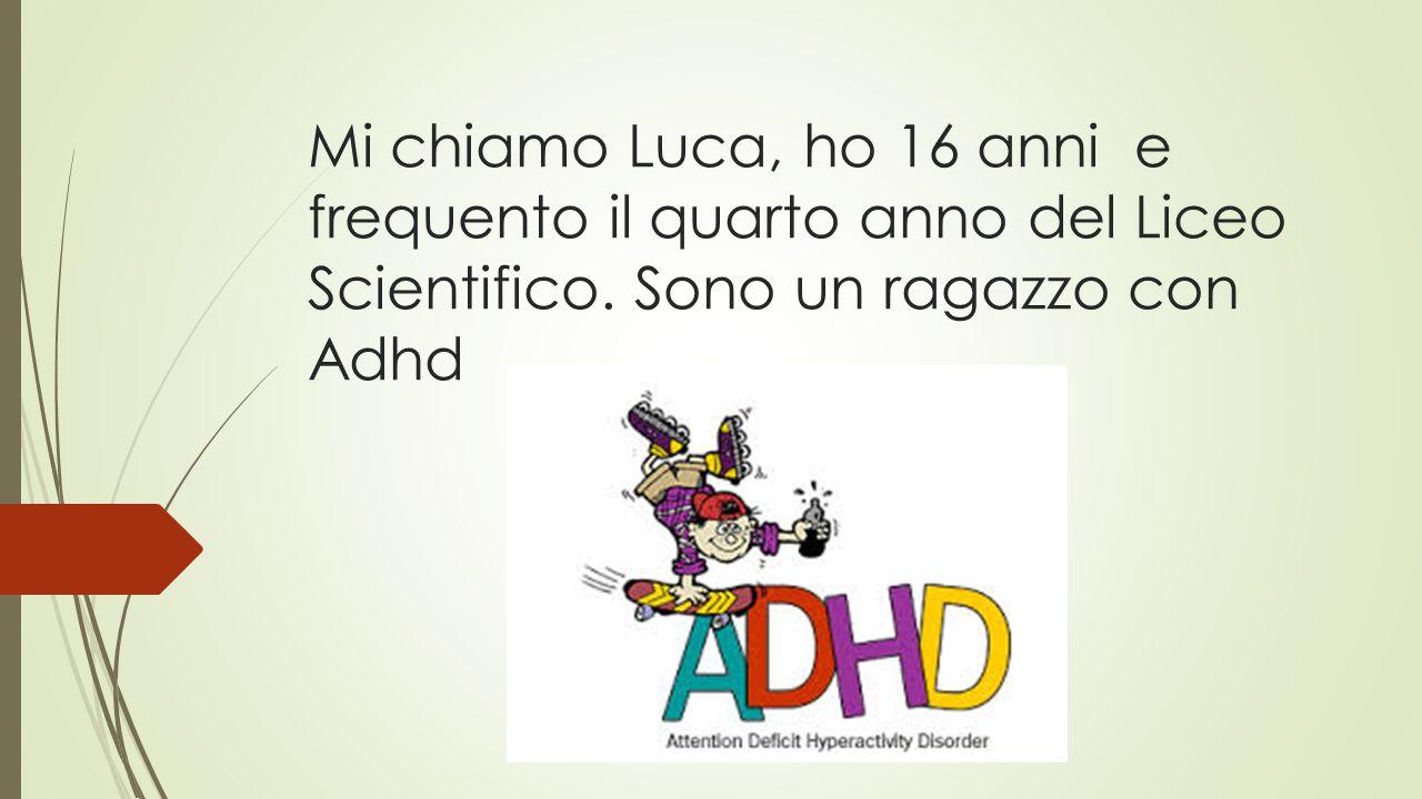 Mi chiamo Luca, ho 16 anni e frequento il quarto anno del Liceo Scientifico. Sono un ragazzo con Adhd