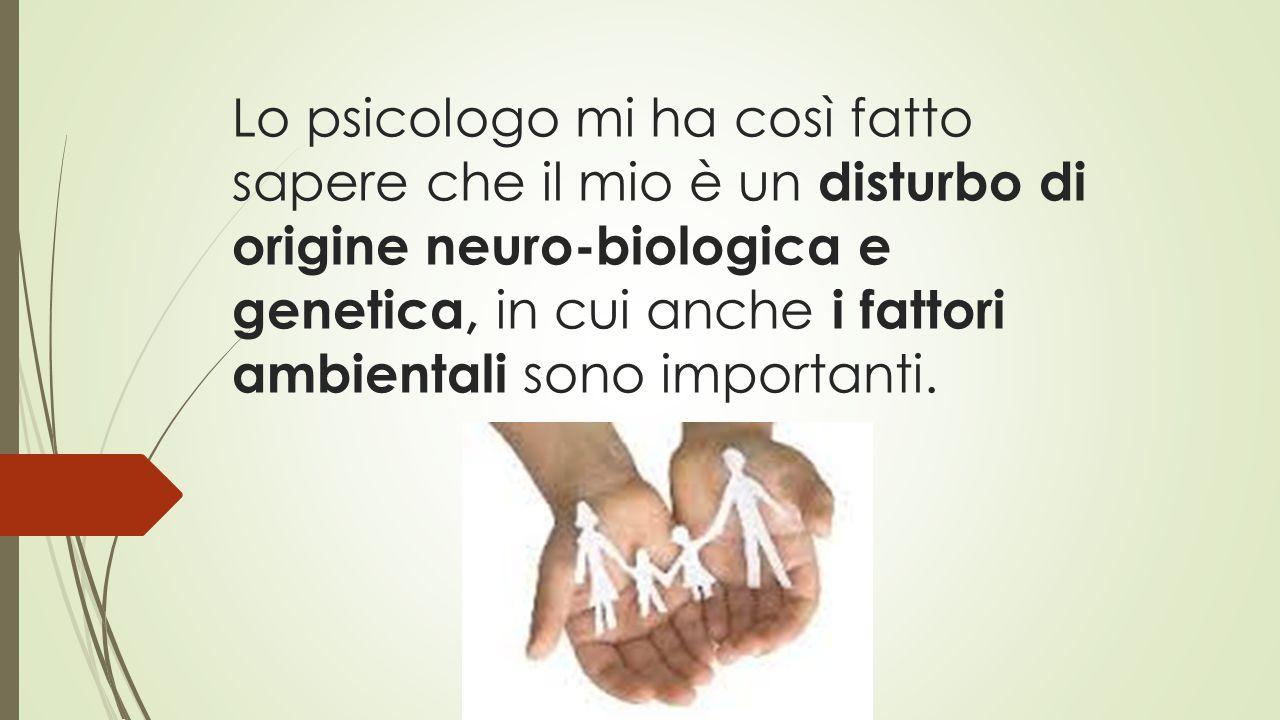 Lo psicologo mi ha così fatto sapere che il mio è un disturbo di origine neuro-biologica e genetica, in cui anche i fattori ambientali sono importanti