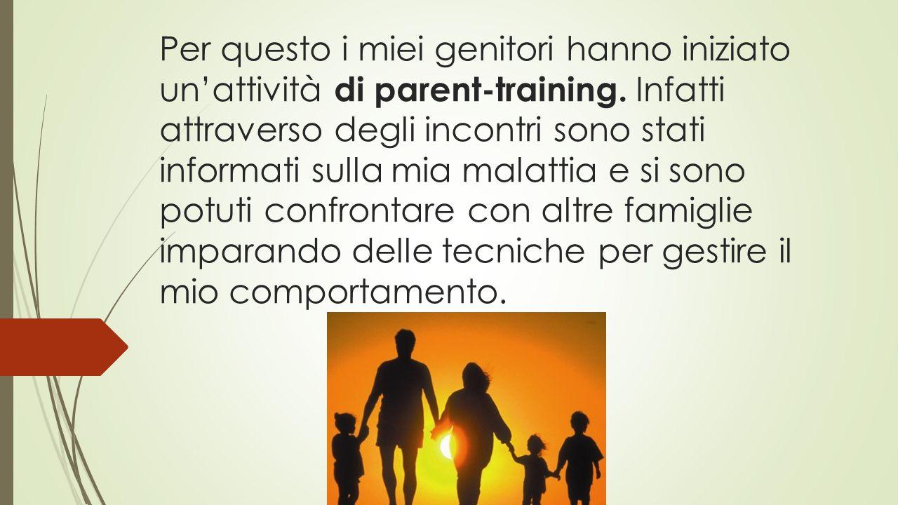 Per questo i miei genitori hanno iniziato un'attività di parent-training. Infatti attraverso degli incontri sono stati informati sulla mia malattia e
