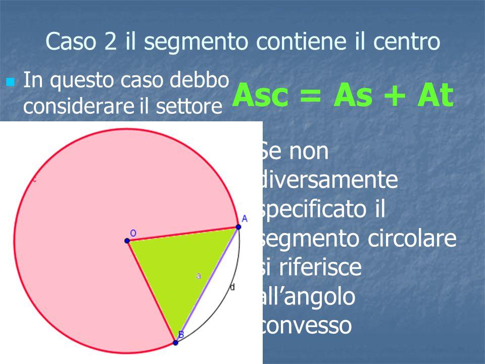 Caso 2 il segmento contiene il centro In questo caso debbo considerare il settore circolare il cui arco sottende al corda AB e il triangolo ABO L'area del segmento circolare sarà data dalla somma fra l'area del settore circolare a l'area del triangolo Asc = As + At Se non diversamente specificato il segmento circolare si riferisce all'angolo convesso