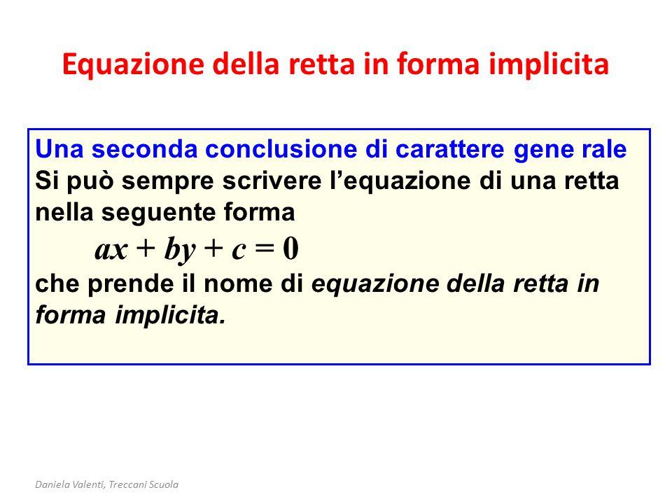 Equazione della retta in forma implicita Daniela Valenti, Treccani Scuola Una seconda conclusione di carattere gene rale Si può sempre scrivere l'equazione di una retta nella seguente forma ax + by + c = 0 che prende il nome di equazione della retta in forma implicita.