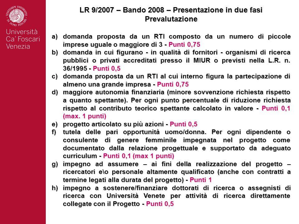 LR 9/2007 – Bando 2008 – Presentazione in due fasi Prevalutazione a)domanda proposta da un RTI composto da un numero di piccole imprese uguale o maggiore di 3 - Punti 0,75 b)domanda in cui figurano - in qualità di fornitori - organismi di ricerca pubblici o privati accreditati presso il MIUR o previsti nella L.R.