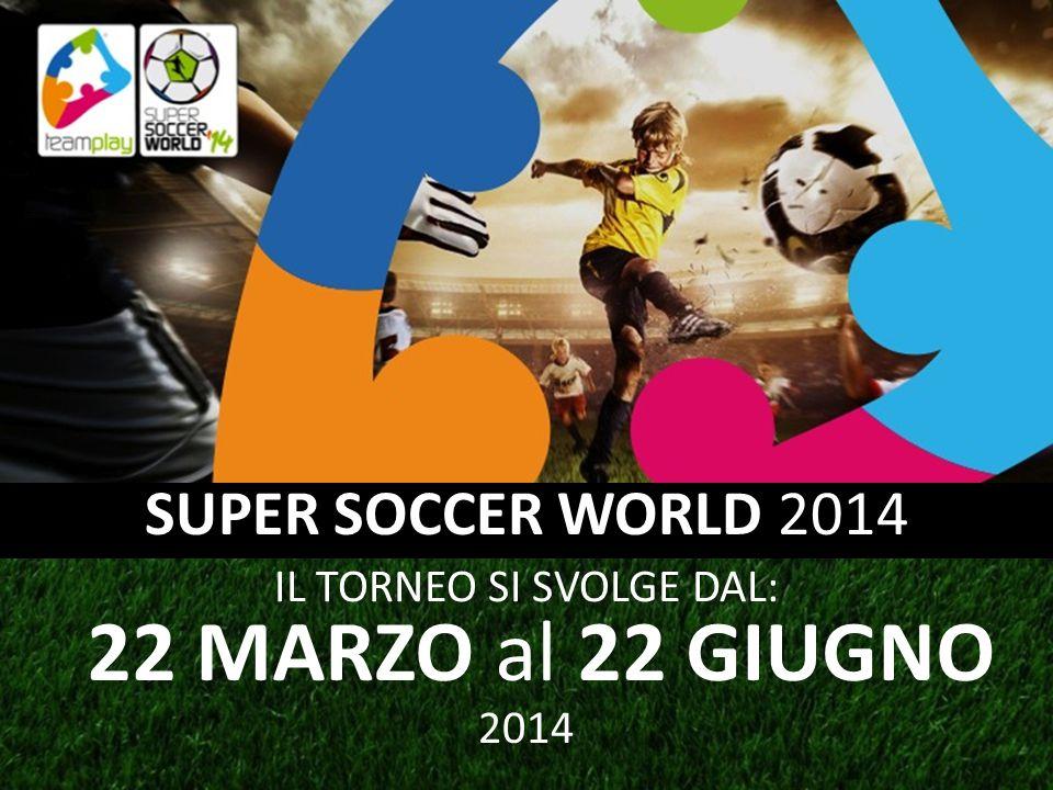22 MARZO al 22 GIUGNO SUPER SOCCER WORLD 2014 IL TORNEO SI SVOLGE DAL: 2014