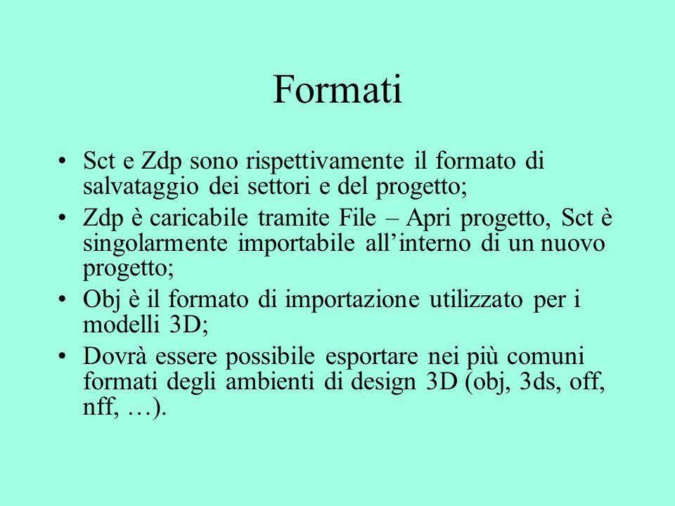 Formati Sct e Zdp sono rispettivamente il formato di salvataggio dei settori e del progetto; Zdp è caricabile tramite File – Apri progetto, Sct è singolarmente importabile all'interno di un nuovo progetto; Obj è il formato di importazione utilizzato per i modelli 3D; Dovrà essere possibile esportare nei più comuni formati degli ambienti di design 3D (obj, 3ds, off, nff, …).