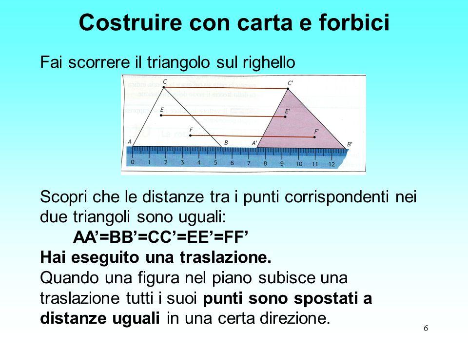 6 Fai scorrere il triangolo sul righello Scopri che le distanze tra i punti corrispondenti nei due triangoli sono uguali: AA'=BB'=CC'=EE'=FF' Hai eseg