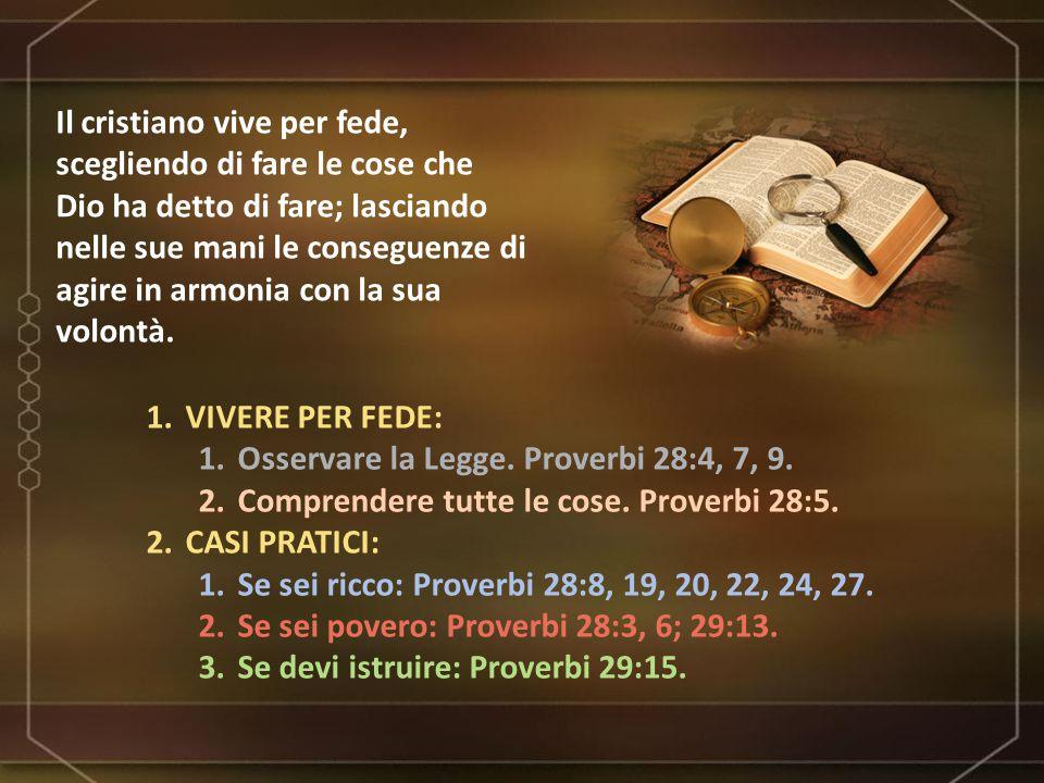 1.VIVERE PER FEDE: 1.Osservare la Legge. Proverbi 28:4, 7, 9. 2.Comprendere tutte le cose. Proverbi 28:5. 2.CASI PRATICI: 1.Se sei ricco: Proverbi 28: