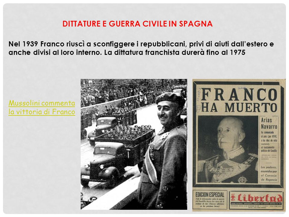 DITTATURE E GUERRA CIVILE IN SPAGNA Nel 1939 Franco riuscì a sconfiggere i repubblicani, privi di aiuti dall'estero e anche divisi al loro interno. La