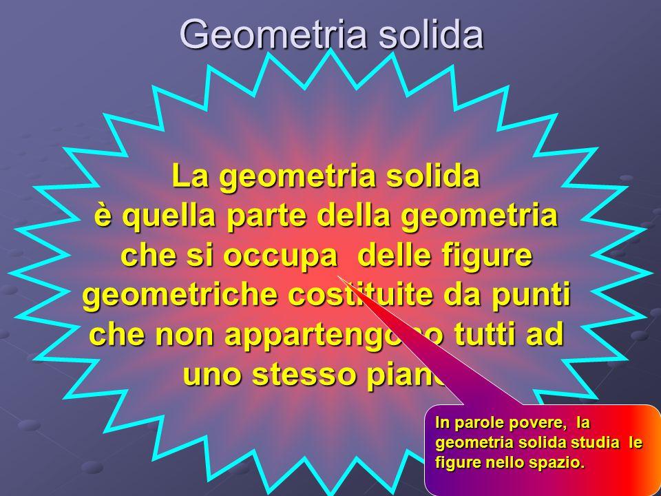 Geometria solida La geometria solida è quella parte della geometria che si occupa delle figure geometriche costituite da punti che non appartengono tutti ad uno stesso piano.