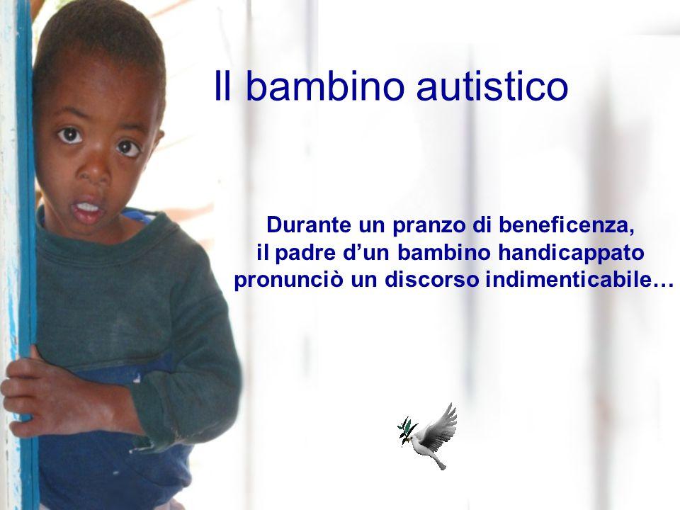 Il bambino autistico Durante un pranzo di beneficenza, il padre d'un bambino handicappato pronunciò un discorso indimenticabile…