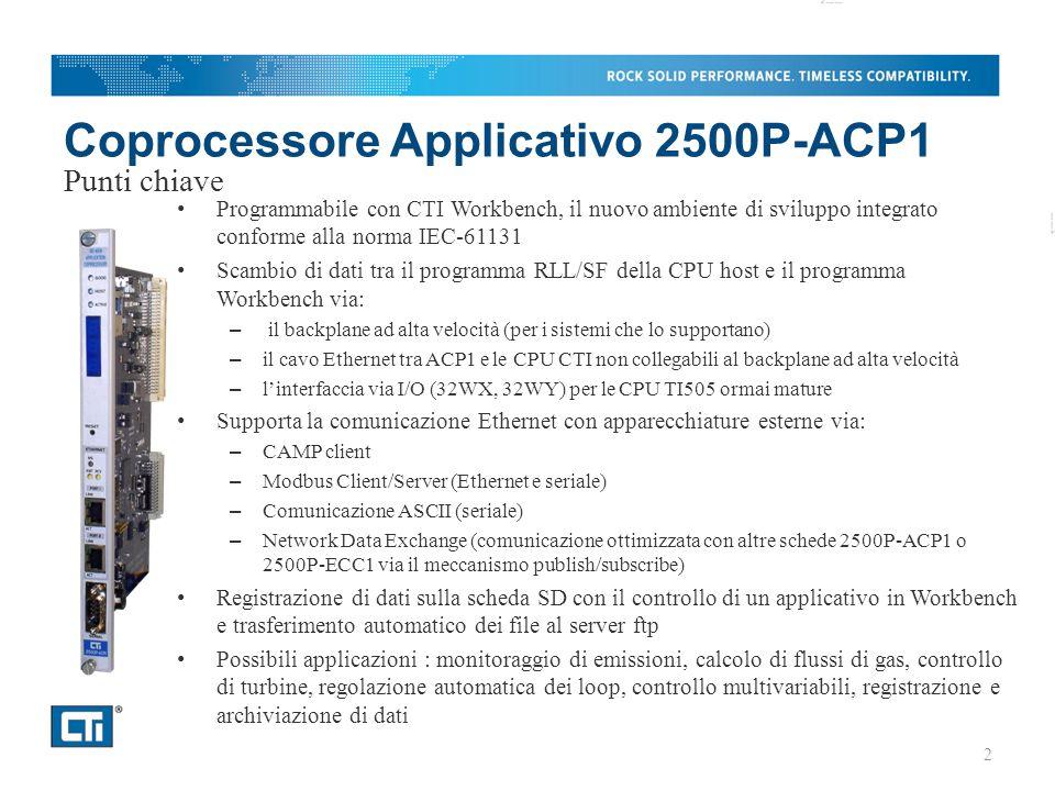 Coprocessore Applicativo 2500P-ACP1 Programmabile con CTI Workbench, il nuovo ambiente di sviluppo integrato conforme alla norma IEC-61131 Scambio di dati tra il programma RLL/SF della CPU host e il programma Workbench via: – il backplane ad alta velocità (per i sistemi che lo supportano) – il cavo Ethernet tra ACP1 e le CPU CTI non collegabili al backplane ad alta velocità – l'interfaccia via I/O (32WX, 32WY) per le CPU TI505 ormai mature Supporta la comunicazione Ethernet con apparecchiature esterne via: – CAMP client – Modbus Client/Server (Ethernet e seriale) – Comunicazione ASCII (seriale) – Network Data Exchange (comunicazione ottimizzata con altre schede 2500P-ACP1 o 2500P-ECC1 via il meccanismo publish/subscribe) Registrazione di dati sulla scheda SD con il controllo di un applicativo in Workbench e trasferimento automatico dei file al server ftp Possibili applicazioni : monitoraggio di emissioni, calcolo di flussi di gas, controllo di turbine, regolazione automatica dei loop, controllo multivariabili, registrazione e archiviazione di dati Punti chiave 2
