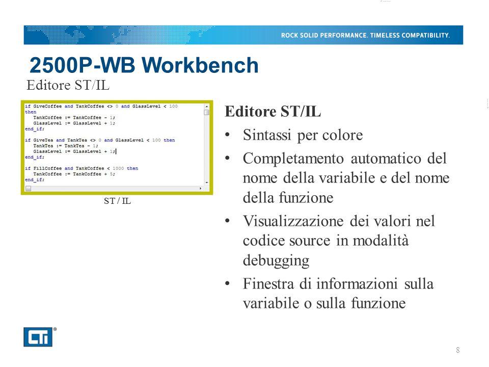 2500P-WB Workbench Editore SFC Crea e gestisce i diagrammi (grafcets) secondo la norma IEC61131-3 Supporta il copia/incolla, il clicca/trascina, il ridimensionamento del blocco ed il routing dei collegamenti tra blocchi Auto-correzione automatica del diagramma SFC quando si inseriscono o si cancellano elementi Editore SFC SFC 9