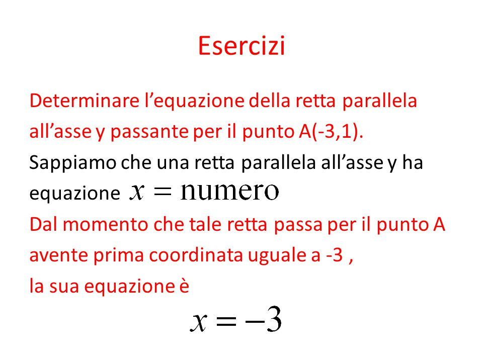 Esercizi Determinare l'equazione della retta parallela all'asse y passante per il punto A(-3,1). Sappiamo che una retta parallela all'asse y ha equazi