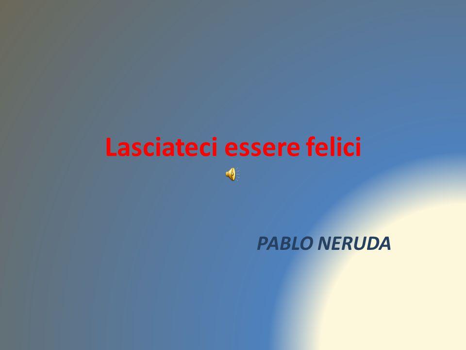 Lasciateci essere felici PABLO NERUDA