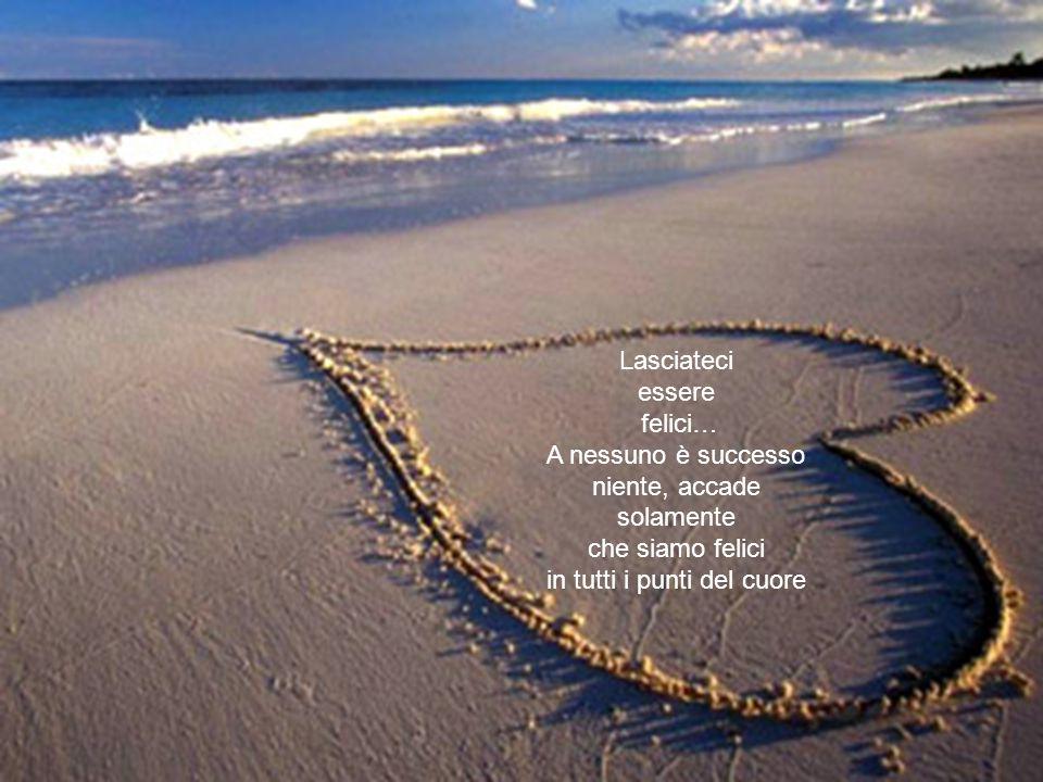 Lasciateci essere felici… A nessuno è successo niente, accade solamente che siamo felici in tutti i punti del cuore