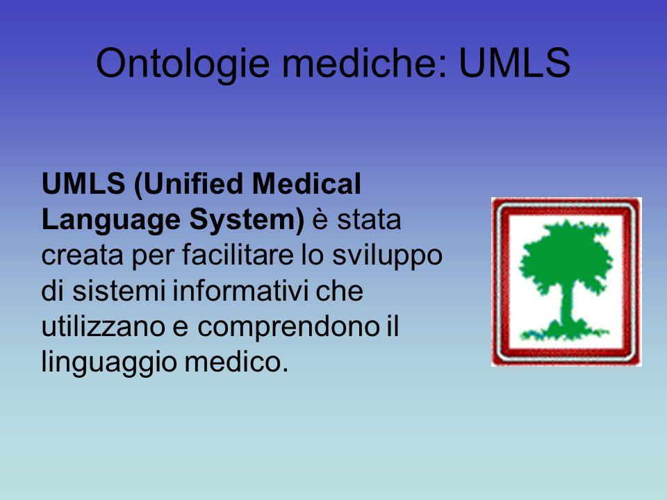 Ontologie mediche: UMLS UMLS (Unified Medical Language System) è stata creata per facilitare lo sviluppo di sistemi informativi che utilizzano e comprendono il linguaggio medico.