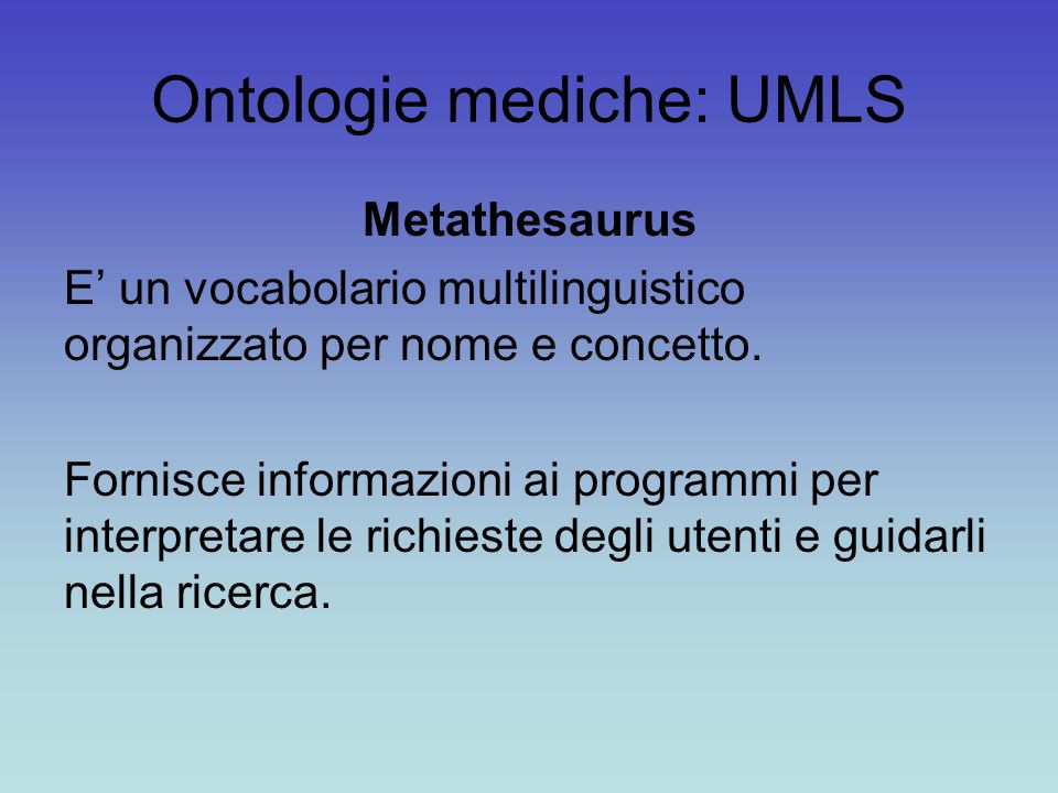 Ontologie mediche: UMLS Metathesaurus E' un vocabolario multilinguistico organizzato per nome e concetto. Fornisce informazioni ai programmi per inter