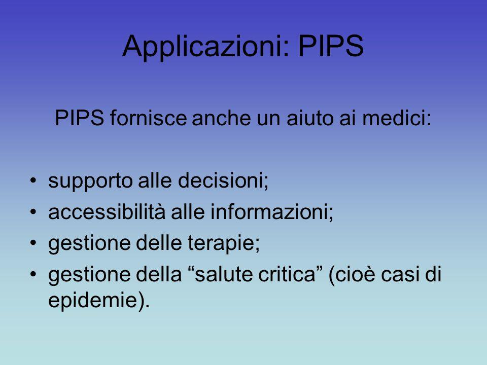 Applicazioni: PIPS PIPS fornisce anche un aiuto ai medici: supporto alle decisioni; accessibilità alle informazioni; gestione delle terapie; gestione della salute critica (cioè casi di epidemie).