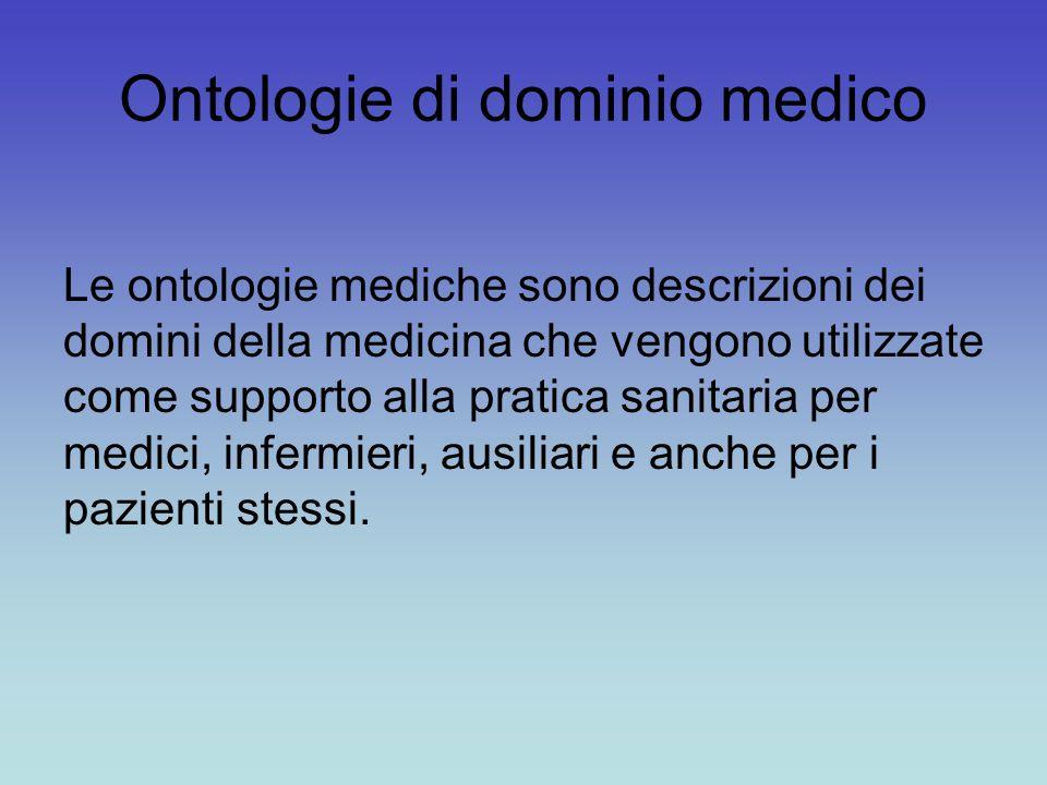 Ontologie di dominio medico Le ontologie mediche sono descrizioni dei domini della medicina che vengono utilizzate come supporto alla pratica sanitaria per medici, infermieri, ausiliari e anche per i pazienti stessi.