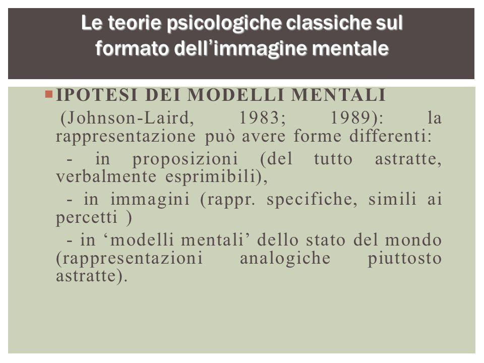  IPOTESI DEI MODELLI MENTALI (Johnson-Laird, 1983; 1989): la rappresentazione può avere forme differenti: - in proposizioni (del tutto astratte, verb