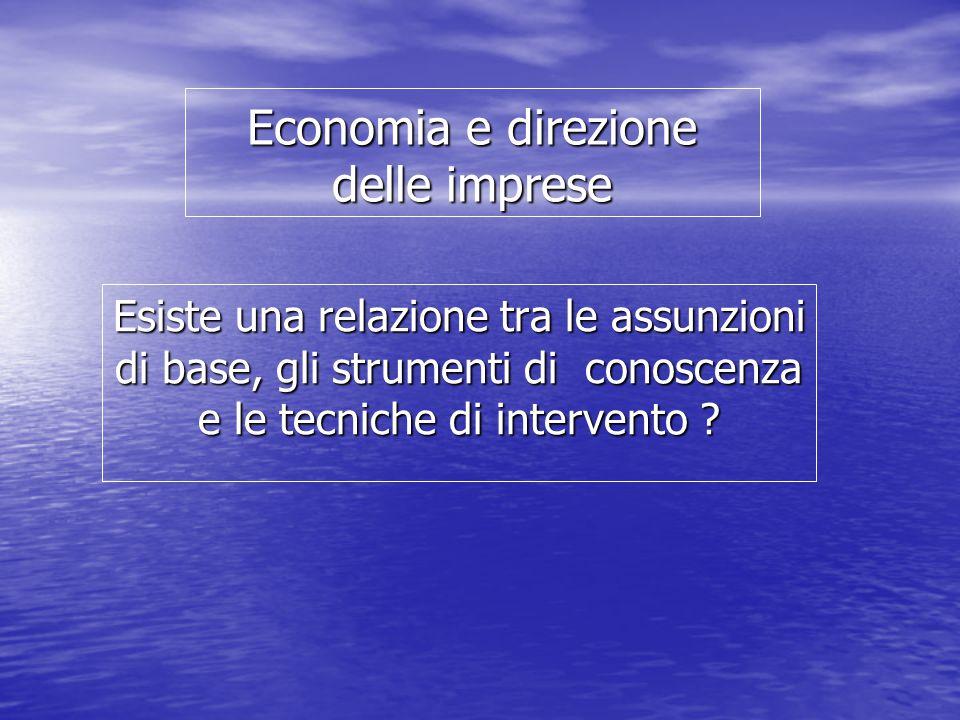 Economia e direzione delle imprese Esiste una relazione tra le assunzioni di base, gli strumenti di conoscenza e le tecniche di intervento