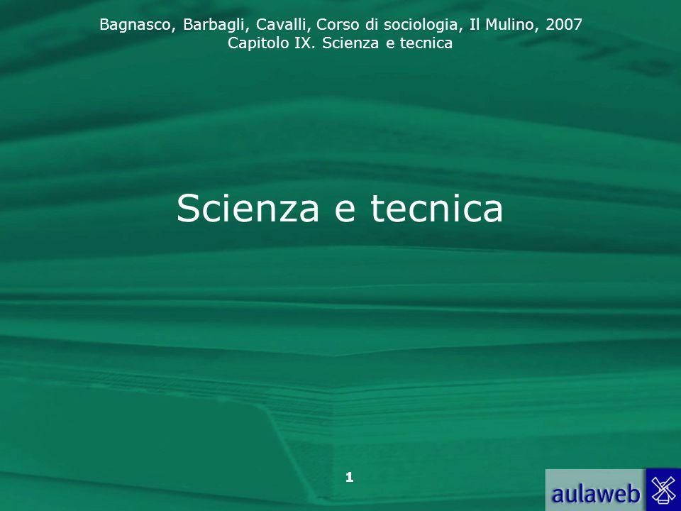 Bagnasco, Barbagli, Cavalli, Corso di sociologia, Il Mulino, 2007 Capitolo IX. Scienza e tecnica 1 Scienza e tecnica
