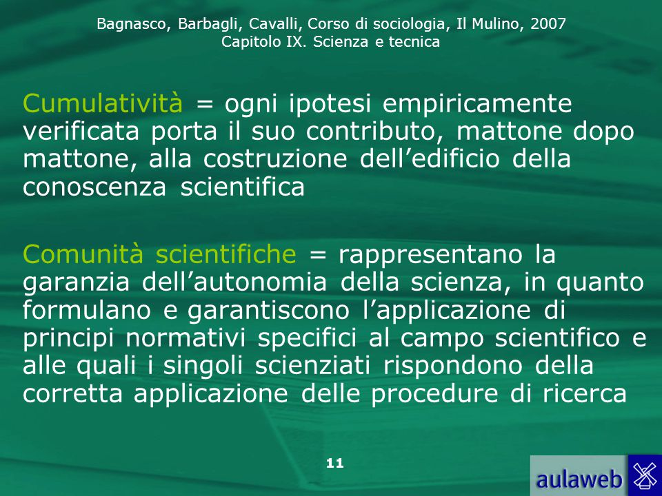 Bagnasco, Barbagli, Cavalli, Corso di sociologia, Il Mulino, 2007 Capitolo IX. Scienza e tecnica 11 Cumulatività = ogni ipotesi empiricamente verifica