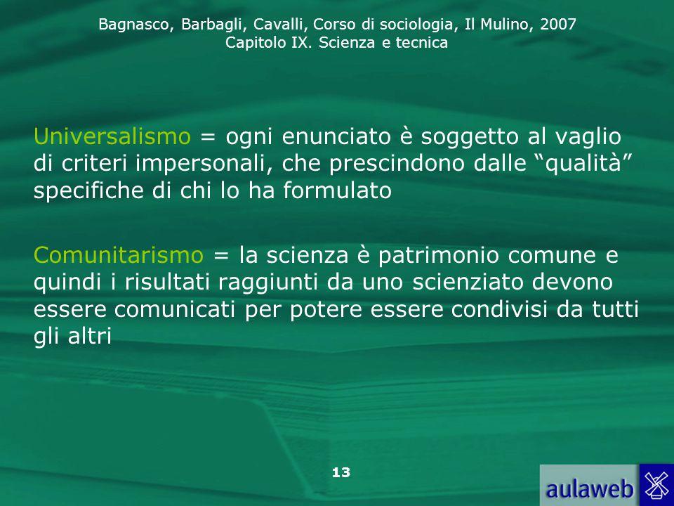 Bagnasco, Barbagli, Cavalli, Corso di sociologia, Il Mulino, 2007 Capitolo IX. Scienza e tecnica 13 Universalismo = ogni enunciato è soggetto al vagli