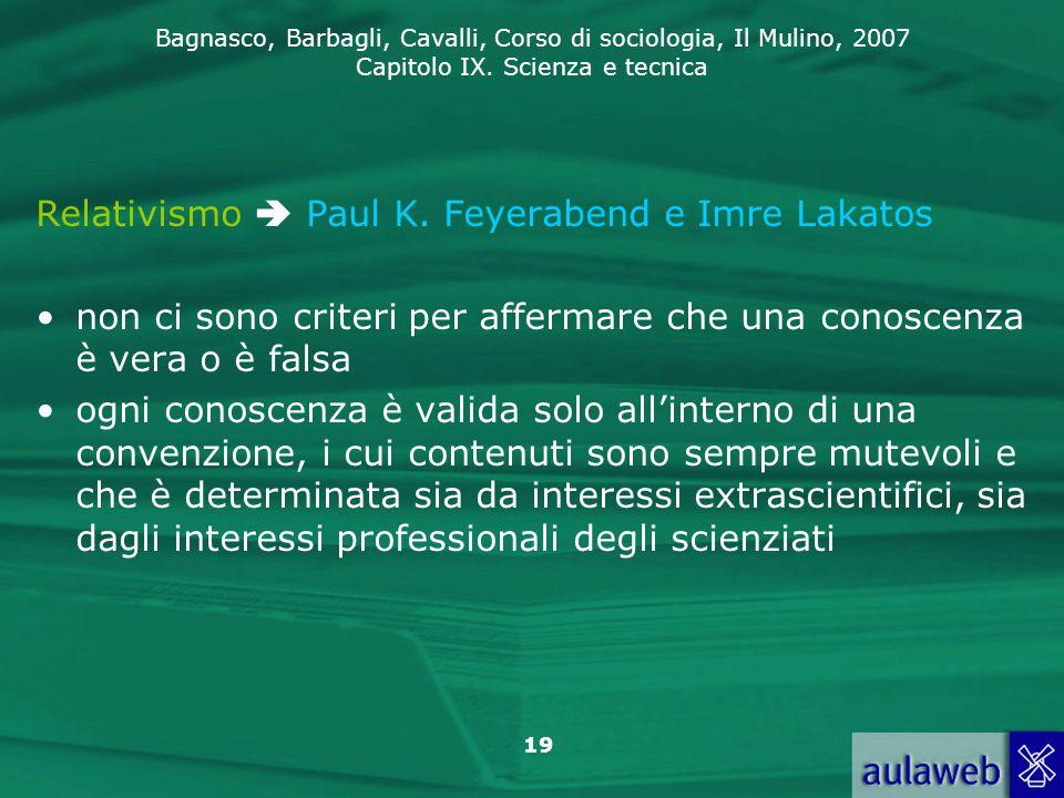 Bagnasco, Barbagli, Cavalli, Corso di sociologia, Il Mulino, 2007 Capitolo IX. Scienza e tecnica 19 Relativismo  Paul K. Feyerabend e Imre Lakatos no