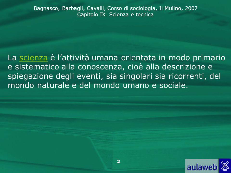 Bagnasco, Barbagli, Cavalli, Corso di sociologia, Il Mulino, 2007 Capitolo IX. Scienza e tecnica 2 La scienza è l'attività umana orientata in modo pri